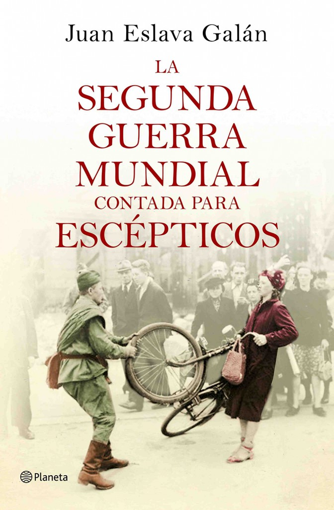 Portada del libro de Juan Eslava 'La Segunda Guerra Mundial contada para escépticos'. Editorial Planeta.