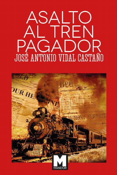 Cubierta del libro Asalto al tren pagador, de José Antonio Vidal Castaño. Editorial Mandor.