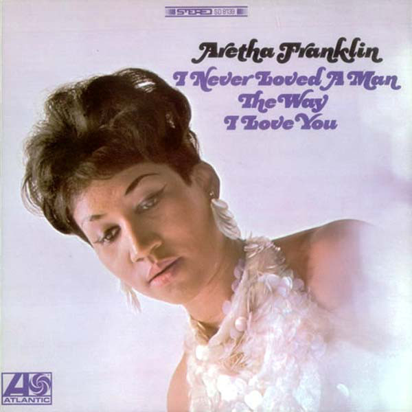 aretha-franklin-I-never-loved-a-man-the-way-i-love-you-1